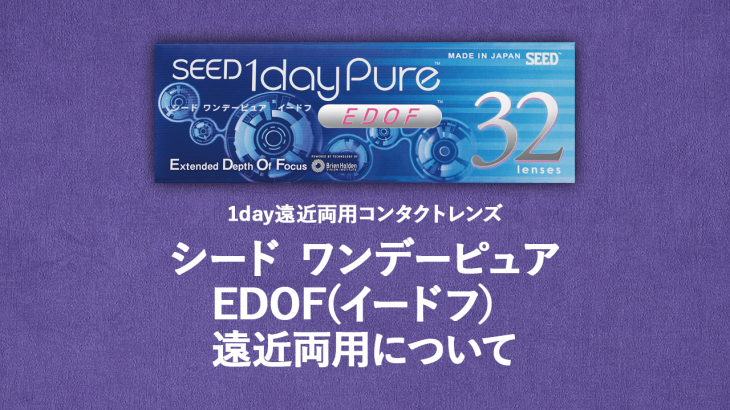 SEED 1dayPure EDOF(シード ワンデーピュア イードフ) 遠近両用コンタクトレンズについて